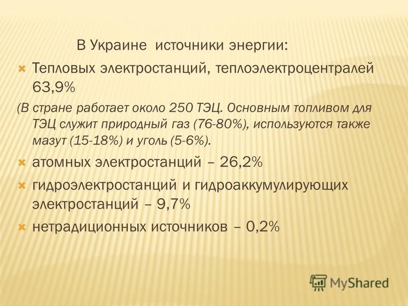 В Украине источники энергии: Тепловых электростанций, теплоэлектроцентралей 63,9% (В стране работает около 250 ТЭЦ. Основным топливом для ТЭЦ служит природный газ (76-80%), используются также мазут (15-18%) и уголь (5-6%). атомных электростанций – 26