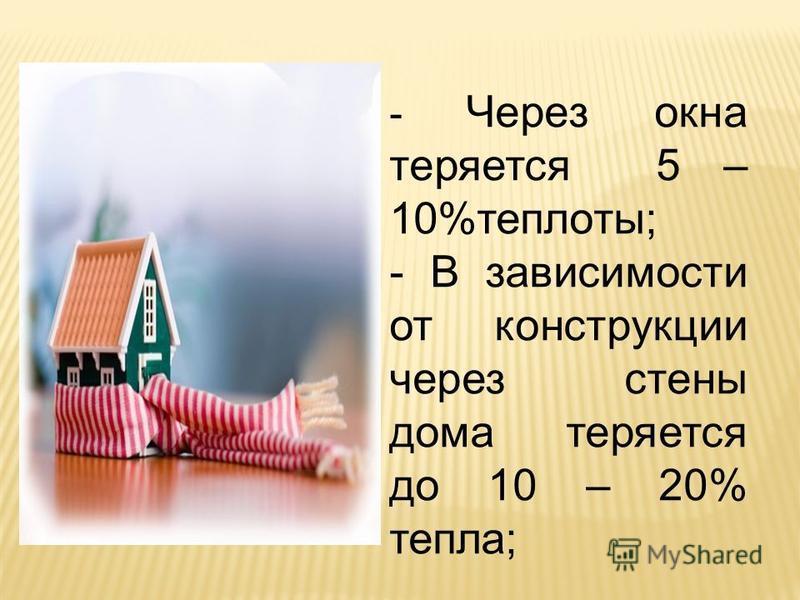 - Через окна теряется 5 – 10%теплоты; - В зависимости от конструкции через стены дома теряется до 10 – 20% тепла;
