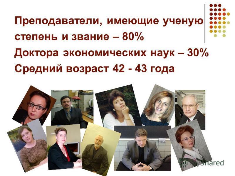 Преподаватели, имеющие ученую степень и звание – 80% Доктора экономических наук – 30% Средний возраст 42 - 43 года