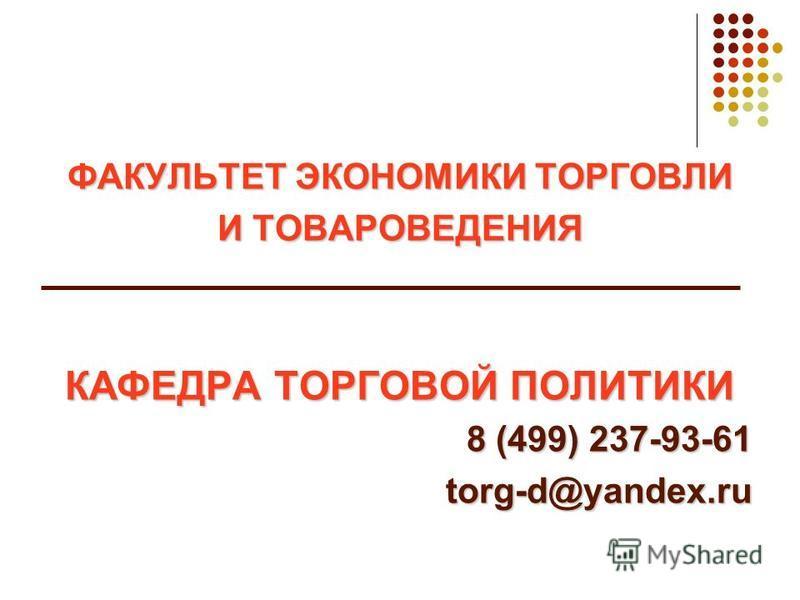 ФАКУЛЬТЕТ ЭКОНОМИКИ ТОРГОВЛИ И ТОВАРОВЕДЕНИЯ КАФЕДРА ТОРГОВОЙ ПОЛИТИКИ 8 (499) 237-93-61 torg-d@yandex.ru