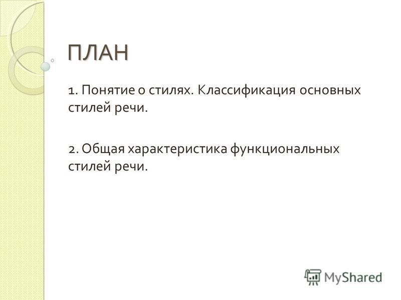ПЛАН 1. Понятие о стилях. Классификация основных стилей речи. 2. Общая характеристика функциональных стилей речи.