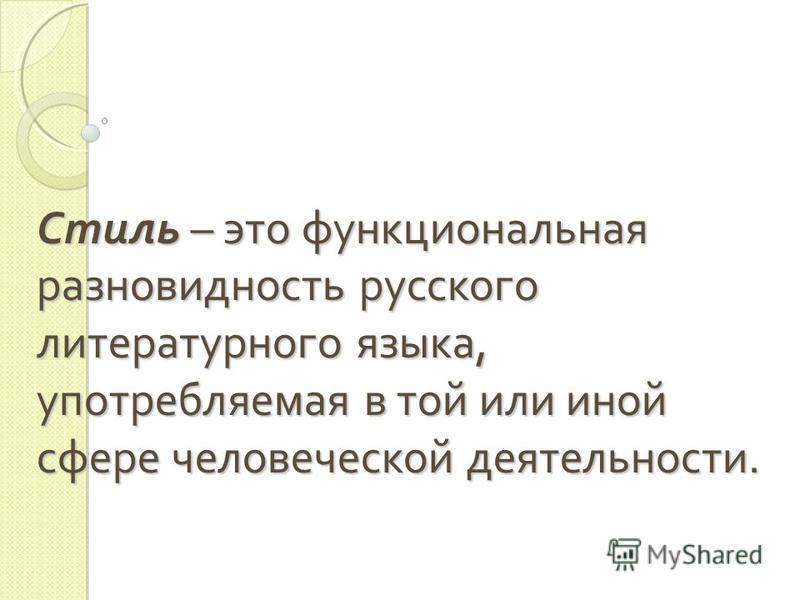 Стиль – это функциональная разновидность русского литературного языка, употребляемая в той или иной сфере человеческой деятельности.