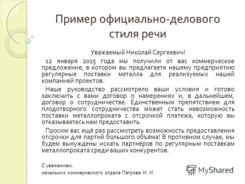 Пример официально-делового стиля речи Уважаемый Николай Сергеевич! 12 января 2015 года мы получили от вас коммерческое предложение, в котором вы предлагаете нашему предприятию регулярные поставки металла для реализуемых нашей компанией проектов. Наше