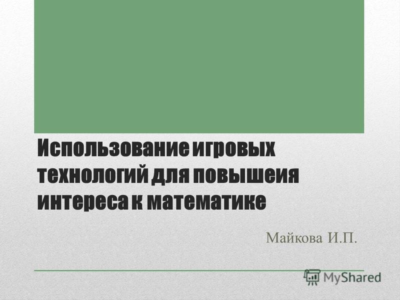 Использование игровых технологий для повышения интереса к математике Майкова И.П.
