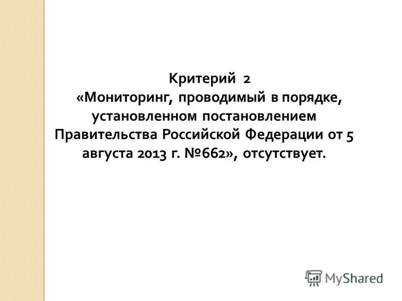 Критерий 2 « Мониторинг, проводимый в порядке, установленном постановлением Правительства Российской Федерации от 5 августа 2013 г. 662», отсутствует.