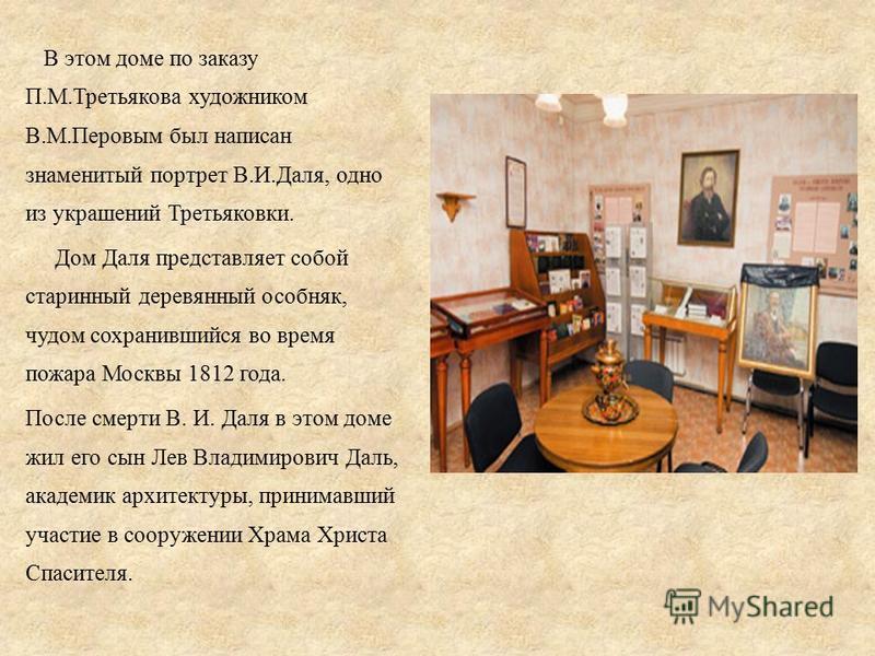 В этом доме по заказу П.М.Третьякова художником В.М.Перовым был написан знаменитый портрет В.И.Даля, одно из украшений Третьяковки. Дом Даля представляет собой старинный деревянный особняк, чудом сохранившийся во время пожара Москвы 1812 года. После