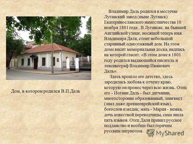 Владимир Даль родился в местечке Луганский завод (ныне Луганск) Екатеринославского наместничества 10 ноября 1801 года. В Луганске, на бывшей Английской улице, носящей теперь имя Владимира Даля, стоит небольшой старинный одноэтажный дом. На этом доме