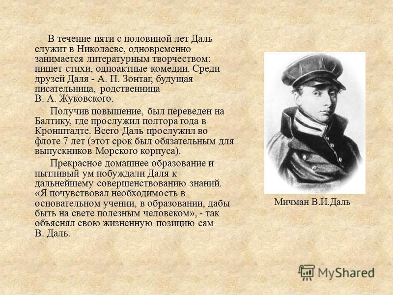 В течение пяти с половиной лет Даль служит в Николаеве, одновременно занимается литературным творчеством: пишет стихи, одноактные комедии. Среди друзей Даля - А. П. Зонтаг, будущая писательница, родственница В. А. Жуковского. Получив повышение, был п