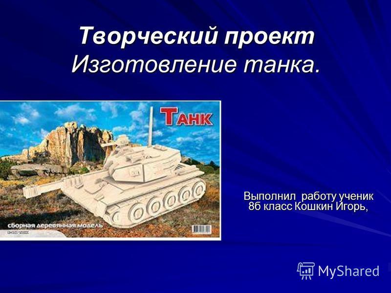 Творческий проект Изготовление танка. Выполнил работу ученик 8 б класс Кошкин Игорь,