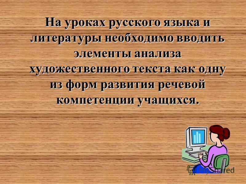 На уроках русского языка и литературы необходимо вводить элементы анализа художественного текста как одну из форм развития речевой компетенции учащихся.