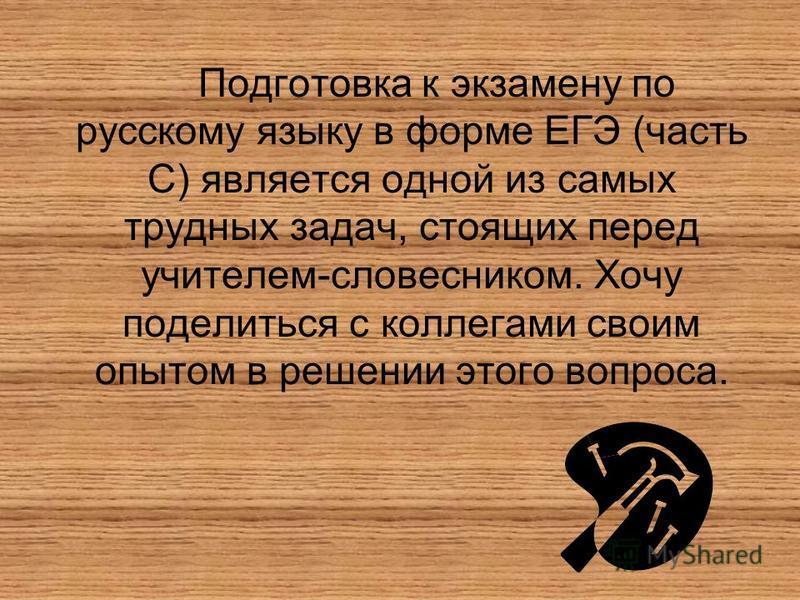 Подготовка к экзамену по русскому языку в форме ЕГЭ (часть С) является одной из самых трудных задач, стоящих перед учителем-словесником. Хочу поделиться с коллегами своим опытом в решении этого вопроса.