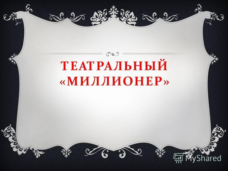 ТЕАТРАЛЬНЫЙ « МИЛЛИОНЕР »