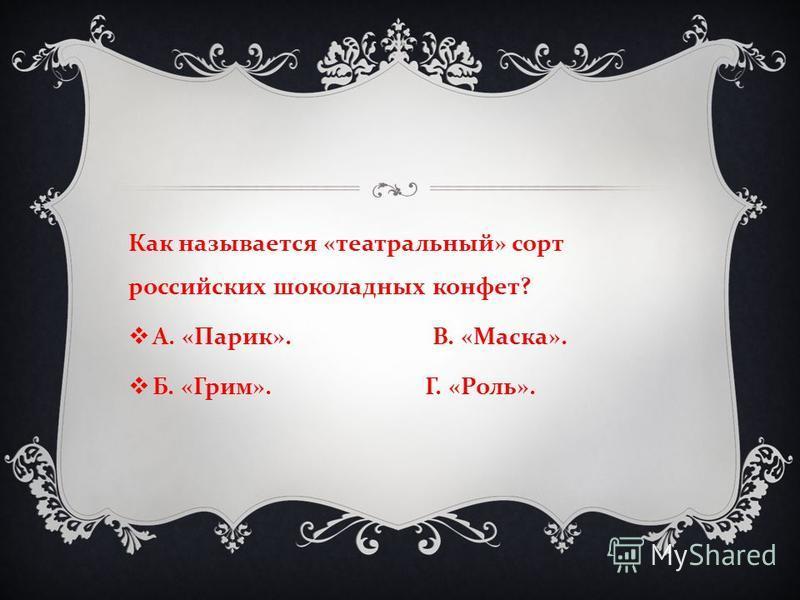 Как называется « театральный » сорт российских шоколадных конфет ? А. « Парик ». В. « Маска ». Б. « Грим ». Г. « Роль ».