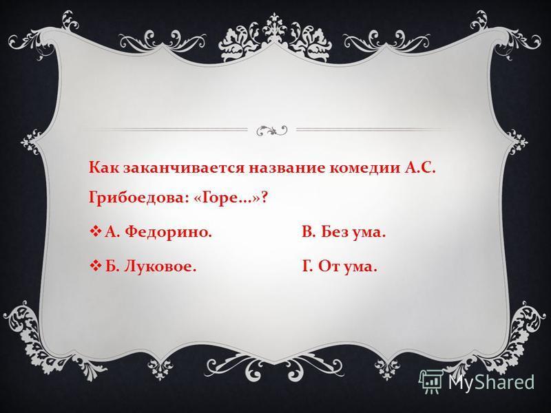 Как заканчивается название комедии А. С. Грибоедова : « Горе...»? А. Федорино. В. Без ума. Б. Луковое. Г. От ума.
