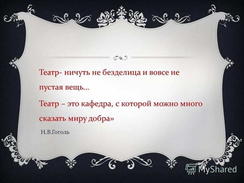 Театр - ничуть не безделица и вовсе не пустая вещь … Театр – это кафедра, с которой можно много сказать миру добра » Н. В. Гоголь