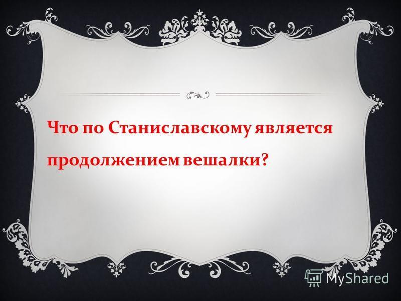 Что по Станиславскому является продолжением вешалки ?