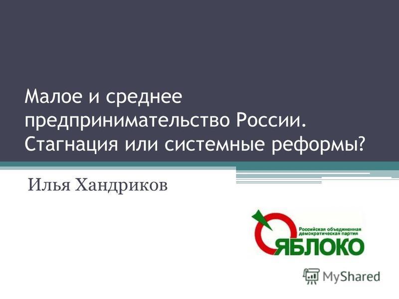 Малое и среднее предпринимательство России. Стагнация или системные реформы? Илья Хандриков