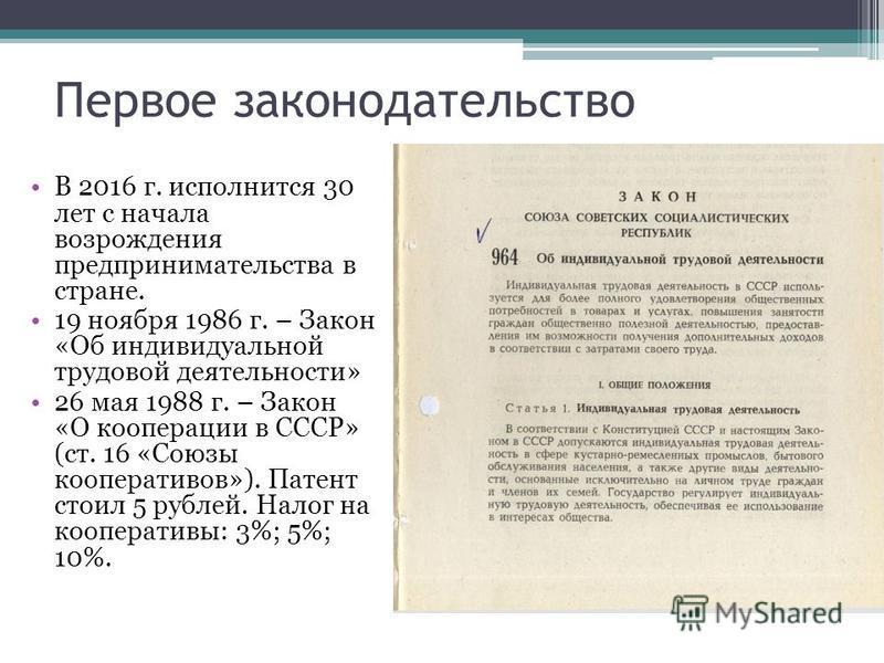 Первое законодательство В 2016 г. исполнится 30 лет с начала возрождения предпринимательства в стране. 19 ноября 1986 г. – Закон «Об индивидуальной трудовой деятельности» 26 мая 1988 г. – Закон «О кооперации в СССР» (ст. 16 «Союзы кооперативов»). Пат