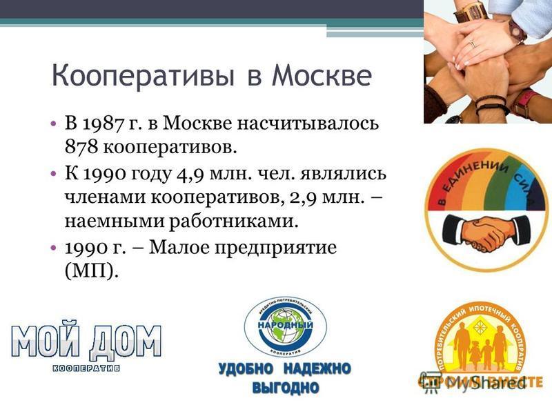 Кооперативы в Москве В 1987 г. в Москве насчитывалось 878 кооперативов. К 1990 году 4,9 млн. чел. являлись членами кооперативов, 2,9 млн. – наемными работниками. 1990 г. – Малое предприятие (МП).