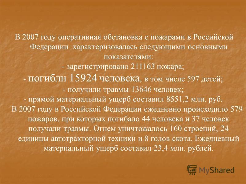 В 2007 году оперативная обстановка с пожарами в Российской Федерации характеризовалась следующими основными показателями: - зарегистрировано 211163 пожара; - погибли 15924 человека, в том числе 597 детей; - получили травмы 13646 человек; - прямой мат
