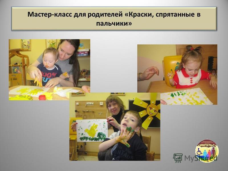 Мастер-класс для родителей «Краски, спрятанные в пальчики»