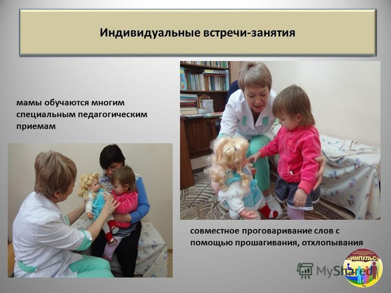 Индивидуальные встречи-занятия мамы обучаются многим специальным педагогическим приемам совместное проговаривание слов с помощью прошагивания, отхлопывания Индивидуальные встречи-занятия