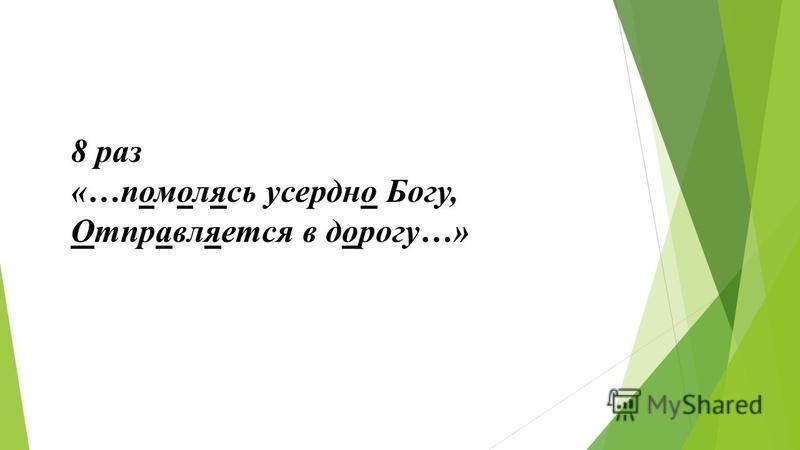 8 раз «…помолясь усердно Богу, Отправляется в дорогу…»
