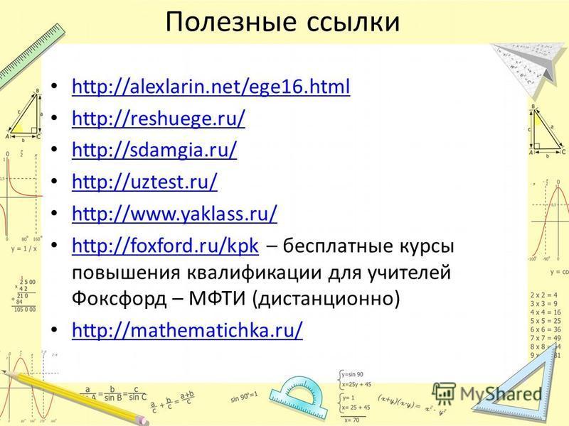 Полезные ссылки http://alexlarin.net/ege16. html http://reshuege.ru/ http://sdamgia.ru/ http://uztest.ru/ http://www.yaklass.ru/ http://foxford.ru/kpk – бесплатные курсы повышения квалификации для учителей Фоксфорд – МФТИ (дистанционно) http://foxfor