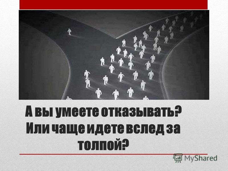 А вы умеете отказывать? Или чаще идете вслед за толпой?