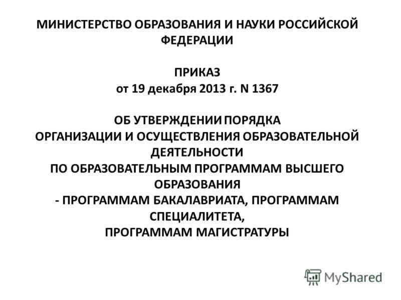 МИНИСТЕРСТВО ОБРАЗОВАНИЯ И НАУКИ РОССИЙСКОЙ ФЕДЕРАЦИИ ПРИКАЗ от 19 декабря 2013 г. N 1367 ОБ УТВЕРЖДЕНИИ ПОРЯДКА ОРГАНИЗАЦИИ И ОСУЩЕСТВЛЕНИЯ ОБРАЗОВАТЕЛЬНОЙ ДЕЯТЕЛЬНОСТИ ПО ОБРАЗОВАТЕЛЬНЫМ ПРОГРАММАМ ВЫСШЕГО ОБРАЗОВАНИЯ - ПРОГРАММАМ БАКАЛАВРИАТА, ПРО