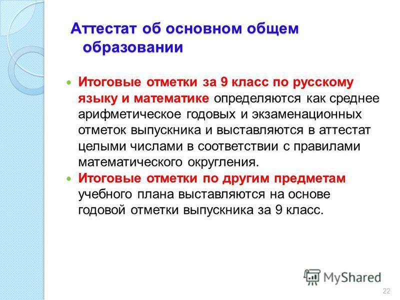 Аттестат об основном общем образовании Итоговые отметки за 9 класс по русскому языку и математике определяются как среднее арифметическое годовых и экзаменационных отметок выпускника и выставляются в аттестат целыми числами в соответствии с правилами