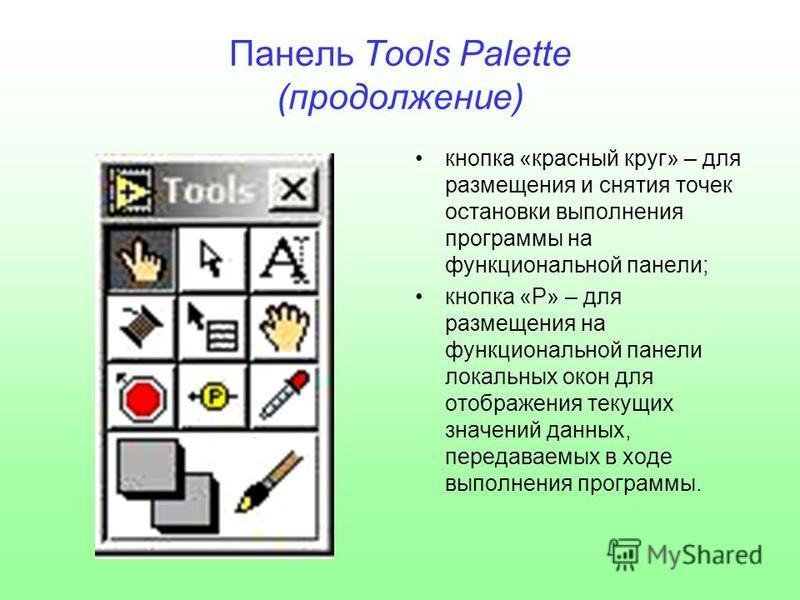 Панель Tools Palette (продолжение) кнопка «красный круг» – для размещения и снятия точек остановки выполнения программы на функциональной панели; кнопка «Р» – для размещения на функциональной панели локальных окон для отображения текущих значений дан