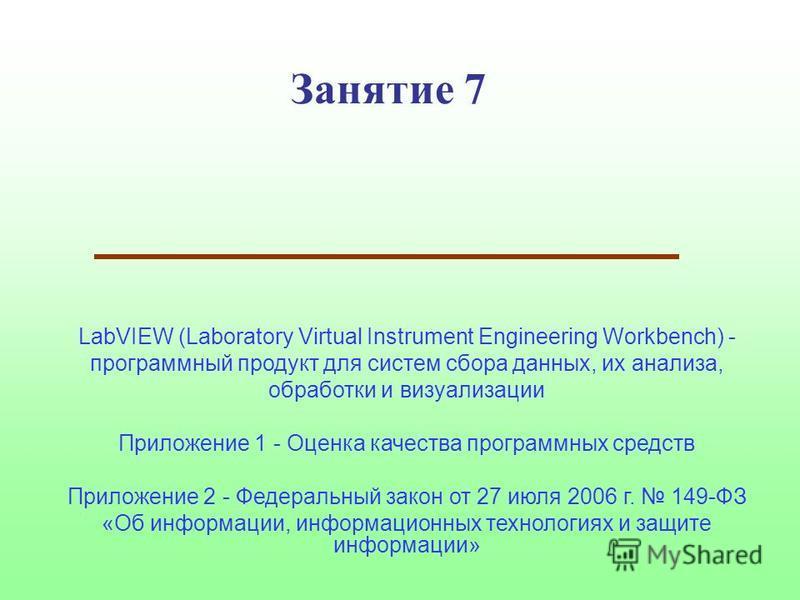 Занятие 7 LabVIEW (Laboratory Virtual Instrument Engineering Workbench) - программный продукт для систем сбора данных, их анализа, обработки и визуализации Приложение 1 - Оценка качества программных средств Приложение 2 - Федеральный закон от 27 июля