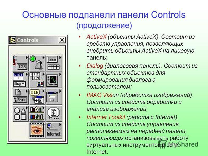 Основные под панели панели Controls (продолжение) ActiveX (объекты ActiveX). Состоит из средств управления, позволяющих внедрить объекты ActiveX на лицевую панель; Dialog (диалоговая панель). Состоит из стандартных объектов для формирования диалога с