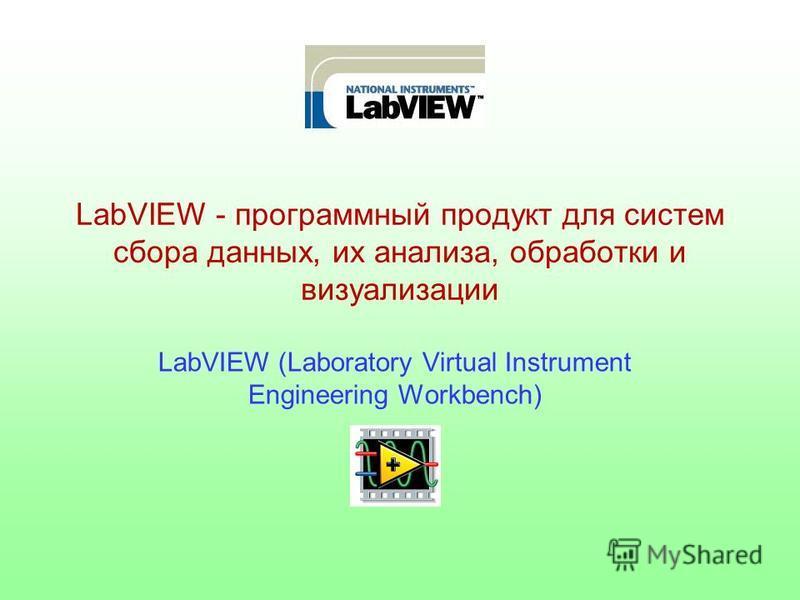 LabVIEW - программный продукт для систем сбора данных, их анализа, обработки и визуализации LabVIEW (Laboratory Virtual Instrument Engineering Workbench)