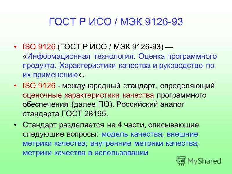 ISO 9126 (ГОСТ Р ИСО / МЭК 9126-93) «Информационная технология. Оценка программного продукта. Характеристики качества и руководство по их применению». ISO 9126 - международный стандарт, определяющий оценочные характеристики качества программного обес