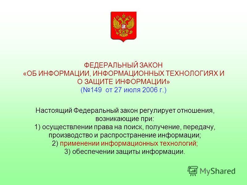 ФЕДЕРАЛЬНЫЙ ЗАКОН «ОБ ИНФОРМАЦИИ, ИНФОРМАЦИОННЫХ ТЕХНОЛОГИЯХ И О ЗАЩИТЕ ИНФОРМАЦИИ» (149 от 27 июля 2006 г.) Настоящий Федеральный закон регулирует отношения, возникающие при: 1) осуществлении права на поиск, получение, передачу, производство и распр