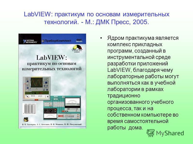 LabVIEW: практикум по основам измерительных технологий. - М.: ДМК Пресс, 2005. Ядром практикума является комплекс прикладных программ, созданный в инструментальной среде разработки приложений LabVIEW, благодаря чему лабораторные работы могут выполнят
