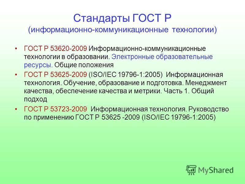 Стандарты ГОСТ Р (информационно-коммуникационные технологии) ГОСТ Р 53620-2009 Информационно-коммуникационные технологии в образовании. Электронные образовательные ресурсы. Общие положения ГОСТ Р 53625-2009 (ISO/IEC 19796-1:2005) Информационная техно