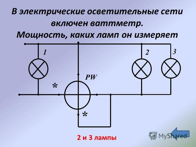 В электрические осветительные сети включен ваттметр. Мощность, каких ламп он измеряет 2 3 PW 1 * * 2 и 3 лампы