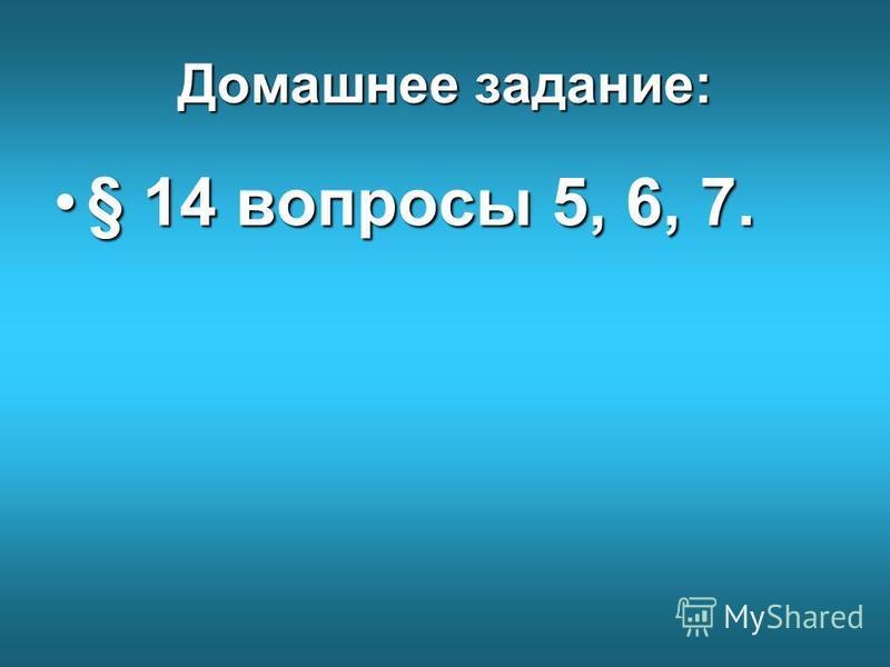Домашнее задание: § 14 вопросы 5, 6, 7.§ 14 вопросы 5, 6, 7.