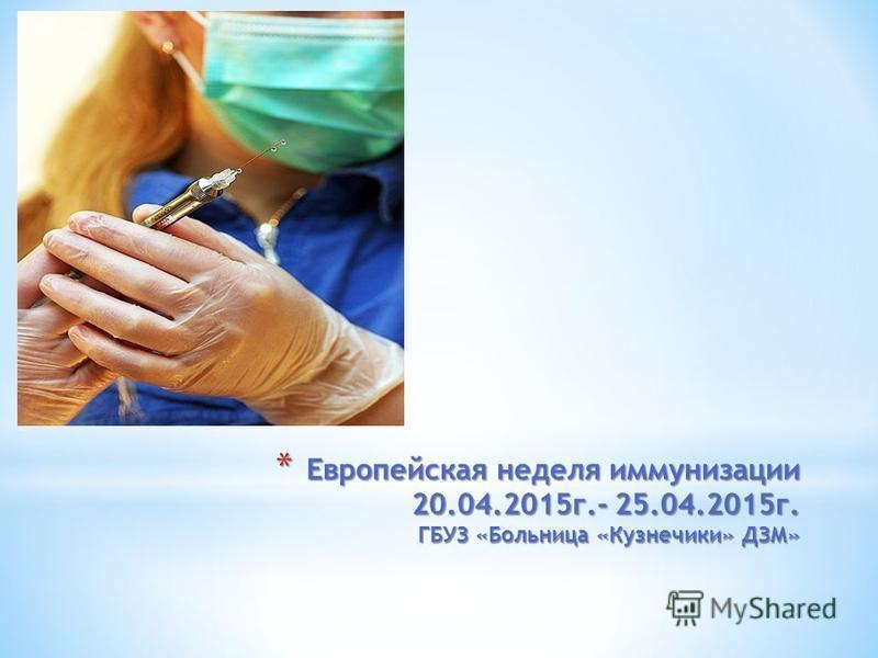 * Европейская неделя иммунизации 20.04.2015 г.- 25.04.2015 г. ГБУЗ «Больница «Кузнечики» ДЗМ»