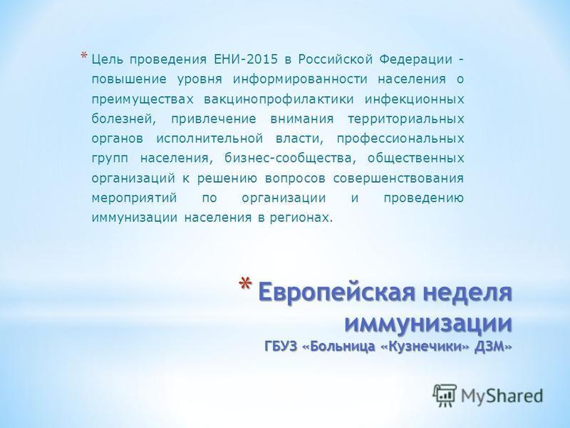 * Европейская неделя иммунизации ГБУЗ «Больница «Кузнечики» ДЗМ» * Цель проведения ЕНИ-2015 в Российской Федерации - повышение уровня информированности населения о преимуществах вакцинопрофилактики инфекционных болезней, привлечение внимания территор