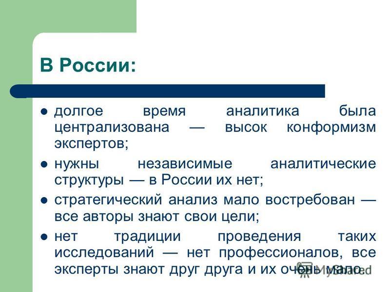 В России: долгое время аналитика была централизована высок конформизм экспертов; нужны независимые аналитические структуры в России их нет; стратегический анализ мало востребован все авторы знают свои цели; нет традиции проведения таких исследований