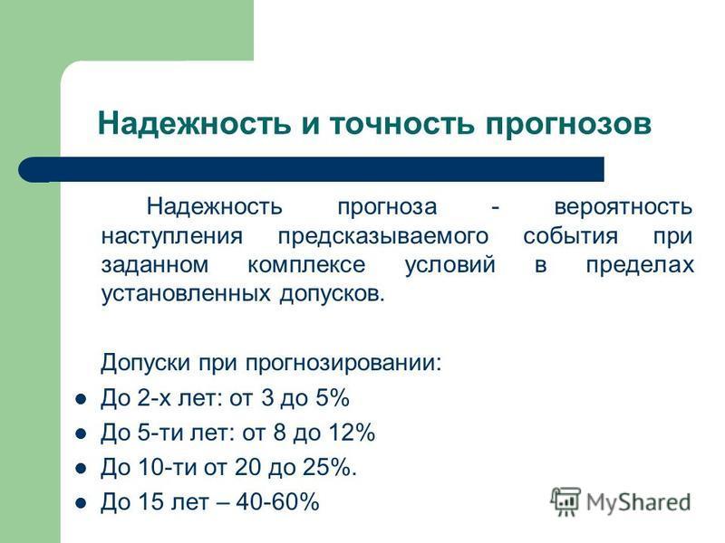 Надежность и точность прогнозов Надежность прогноза - вероятность наступления предсказываемого события при заданном комплексе условий в пределах установленных допусков. Допуски при прогнозировании: До 2-х лет: от 3 до 5% До 5-ти лет: от 8 до 12% До 1
