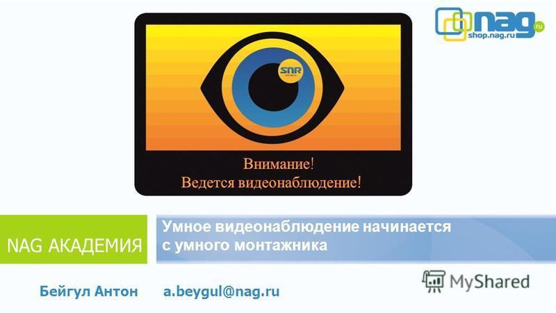 Умное видеонаблюдение начинается с умного монтажника Бейгул Антон NAG АКАДЕМИЯ a.beygul@nag.ru