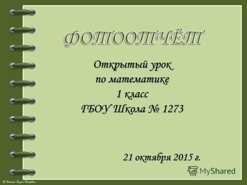 © Фокина Лидия Петровна Открытый урок по математике 1 класс ГБОУ Школа 1273 21 октября 2015 г.