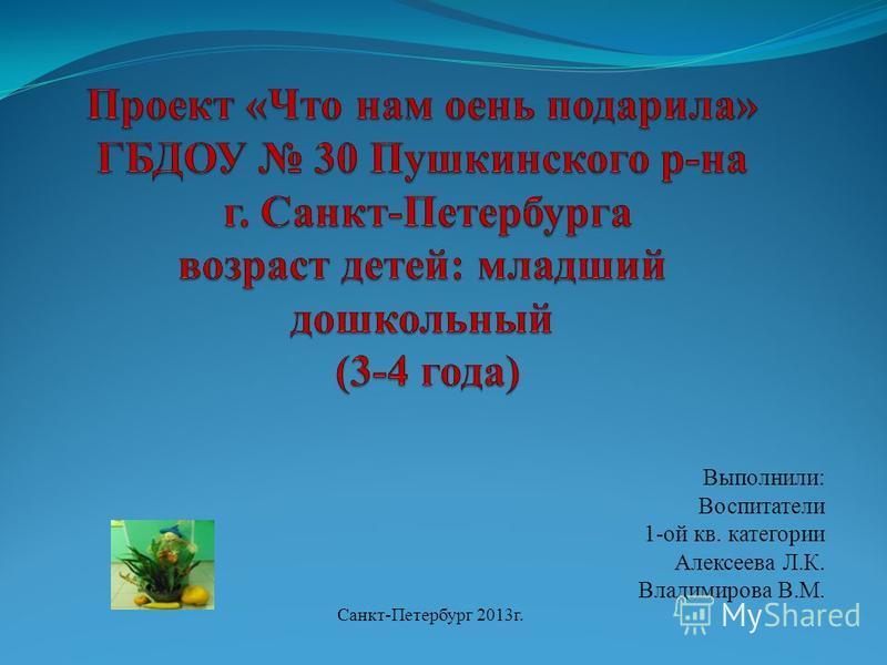 Выполнили: Воспитатели 1-ой кв. категории Алексеева Л.К. Владимирова В.М. Санкт-Петербург 2013 г.