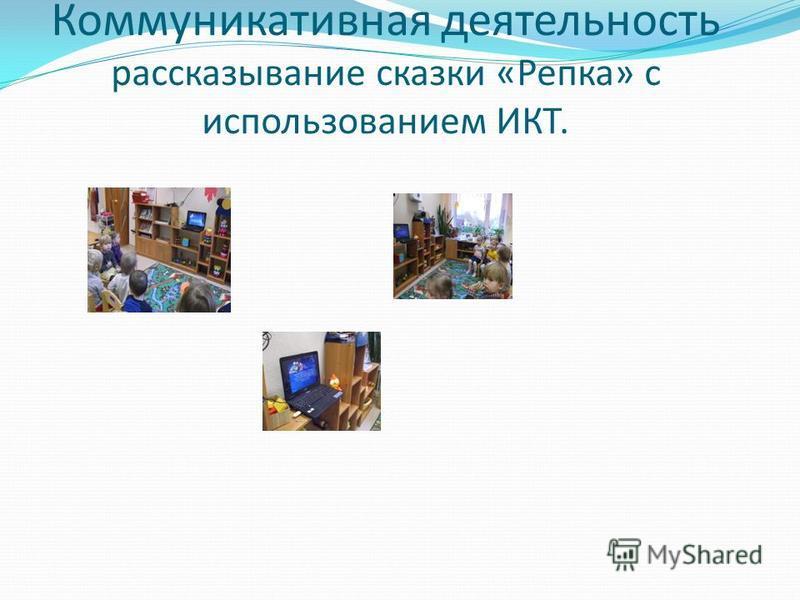 Коммуникативная деятельность рассказывание сказки «Репка» с использованием ИКТ.