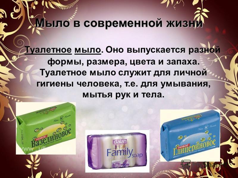 Мыло серо, да моет бело…. Мыло - жидкий или твердый продукт, в соединении с водой используется для очищения и ухода за кожей. Принцип действия: частицы мыла обладают обволакивающими свойствами.